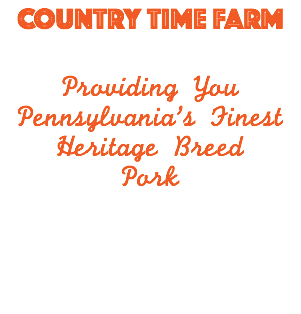 COUNTRY TIME FARM Providing You Pennsylvania's Finest Heritage Breed Pork